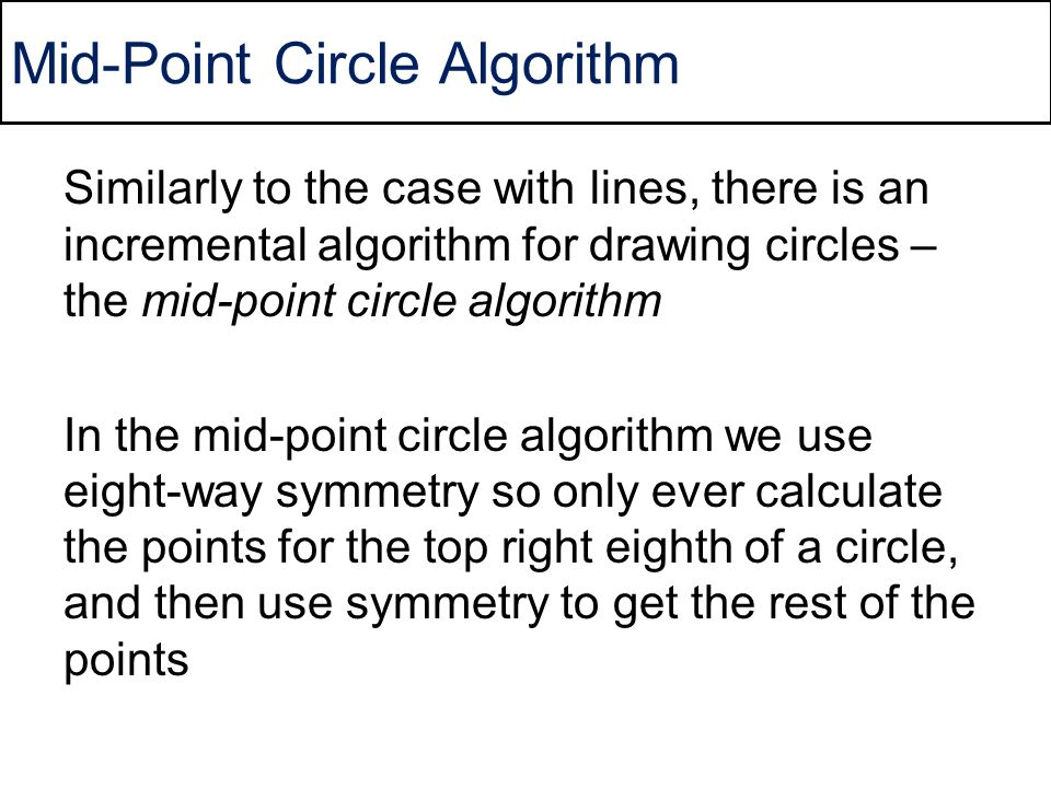 Mid-Point Circle Algorithm Similarly to the case with lines, there is an incremental algorithm for drawing circles – the mid-point circle algorithm In