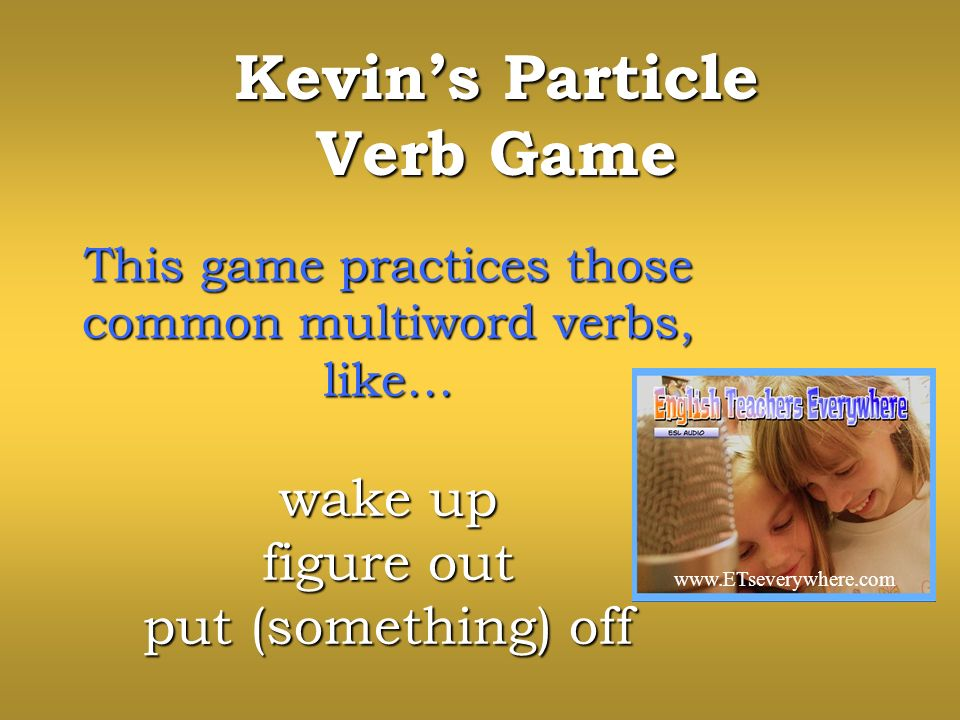 Kevins Particle Verb Game This game practices those common multiword verbs, like… wake up figure out put (something) off