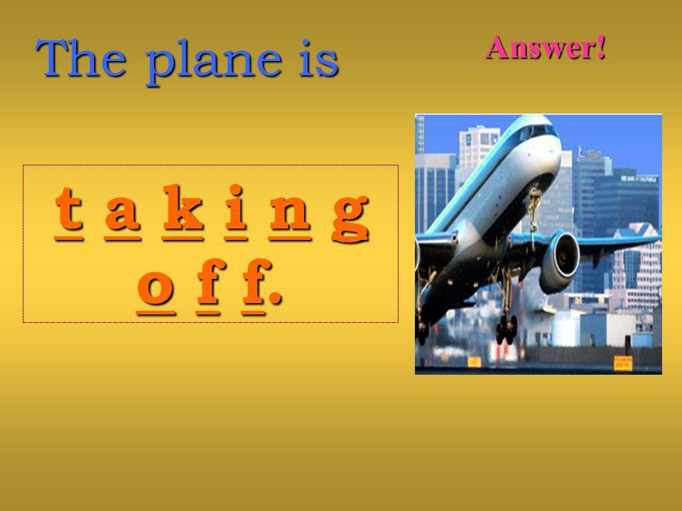 The plane is t a k i n gt a k i n go f f.o f f.t a k i n gt a k i n go f f.o f f. Answer!