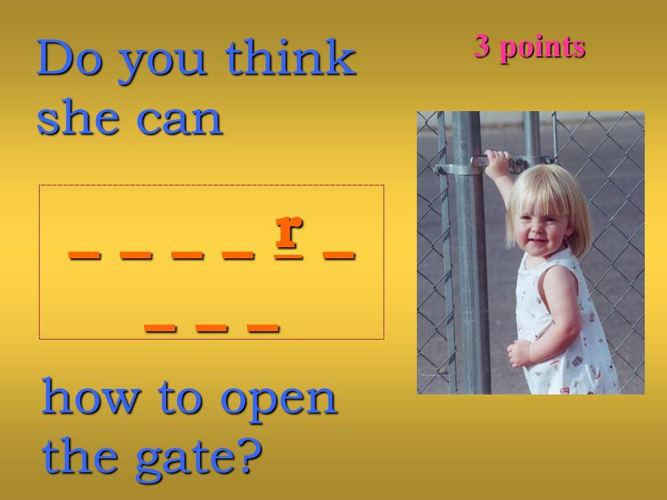 Do you think she can _ _ _ _ r __ _ _ _ r __ _ __ _ __ _ _ _ r __ _ _ _ r __ _ __ _ _ how to open the gate.