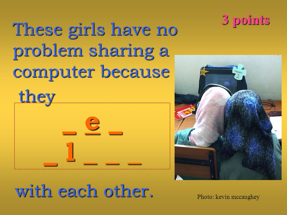 These girls have no problem sharing a computer because they they _ e _ _ l _ _ _ 3 points Photo: kevin mccaughey with each other.