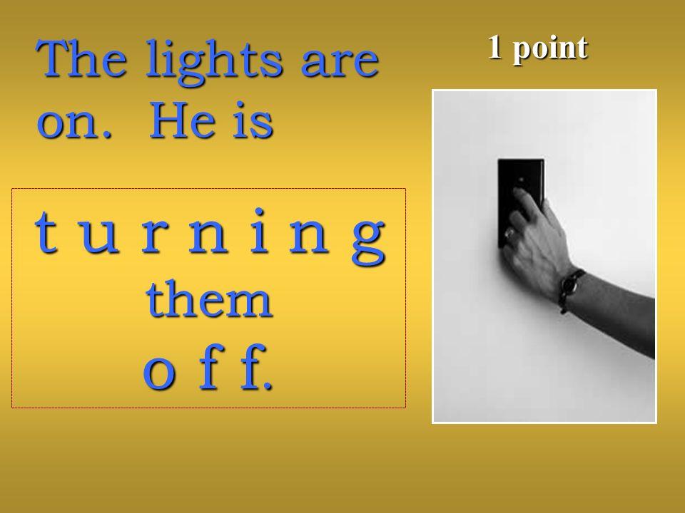 The lights are on. He is 1 point t u r n i n g them o f f.