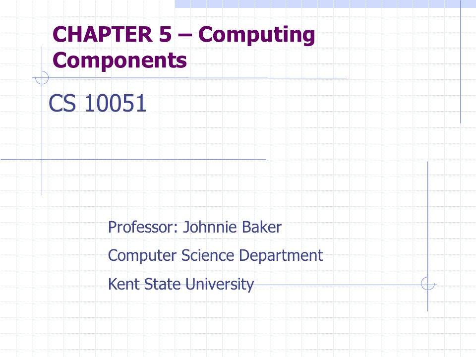 CHAPTER 5 – Computing Components CS 10051 Professor: Johnnie Baker Computer Science Department Kent State University