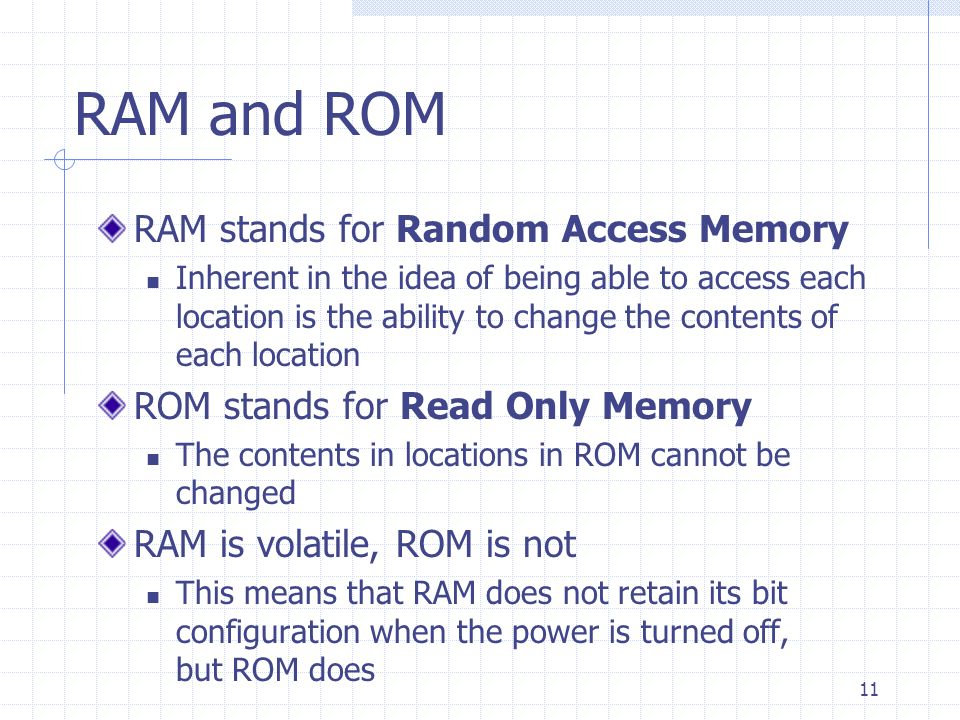 11 RAM and ROM RAM stands for Random Access Memory Inherent in the idea of being able to access each location is the ability to change the contents of