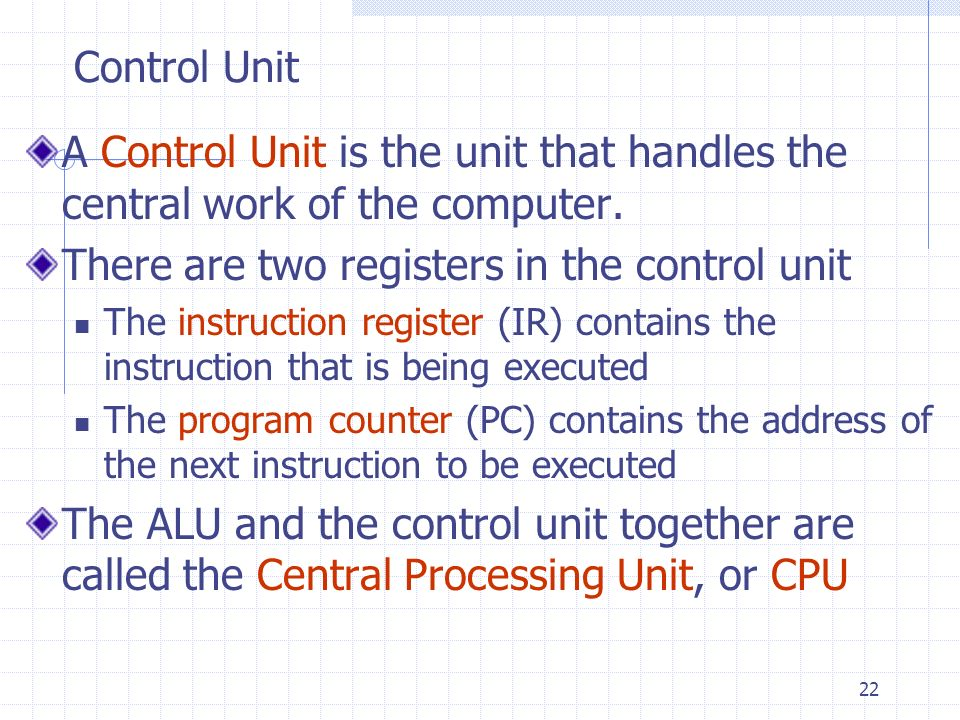 22 Control Unit A Control Unit is the unit that handles the central work of the computer. There are two registers in the control unit The instruction