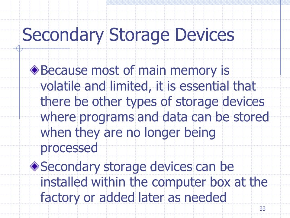 33 Secondary Storage Devices Because most of main memory is volatile and limited, it is essential that there be other types of storage devices where p