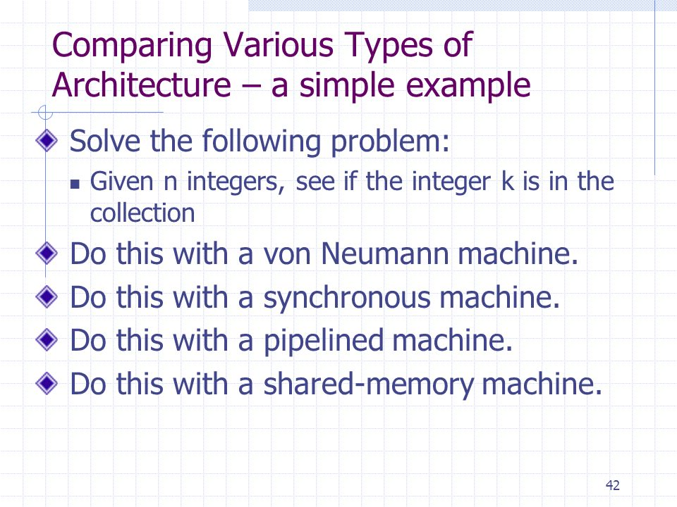 42 Comparing Various Types of Architecture – a simple example Solve the following problem: Given n integers, see if the integer k is in the collection