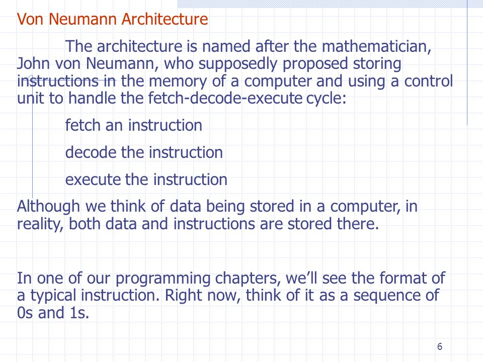 6 Von Neumann Architecture The architecture is named after the mathematician, John von Neumann, who supposedly proposed storing instructions in the me
