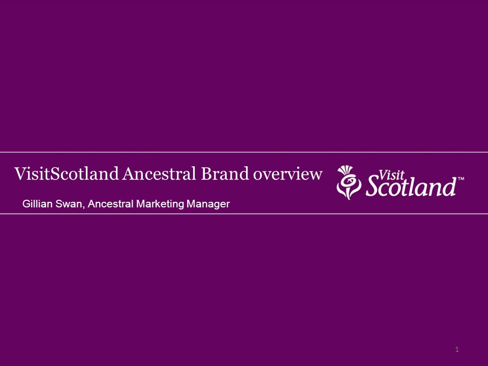 VisitScotland Ancestral Brand overview Gillian Swan, Ancestral Marketing Manager 1