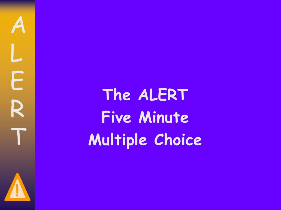 ALERTALERT ! The ALERT Five Minute Multiple Choice
