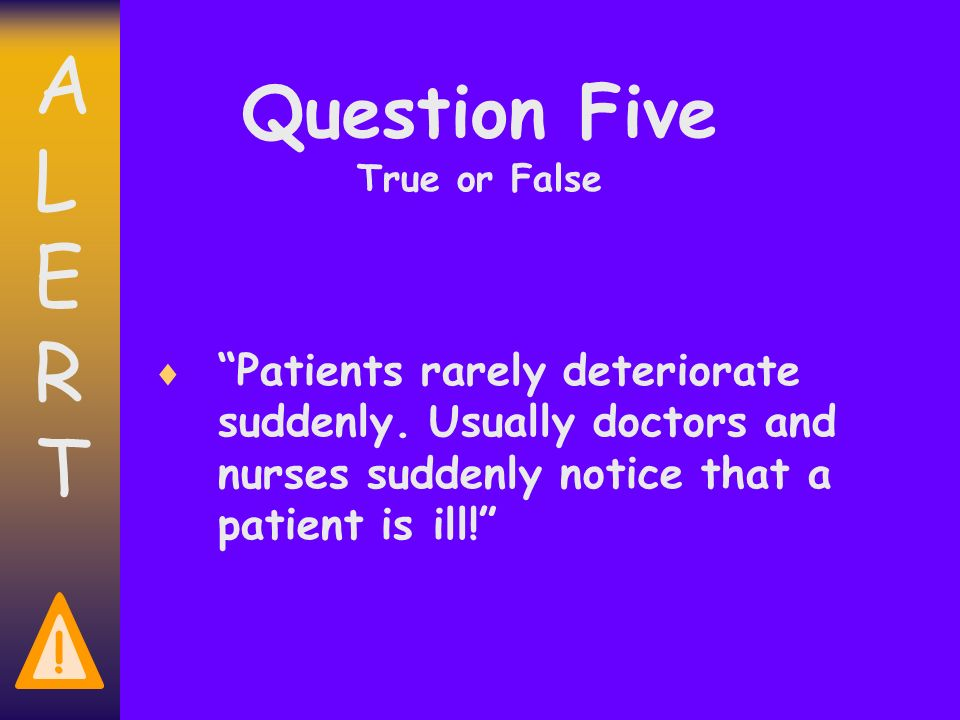 ALERTALERT . Question Five True or False Patients rarely deteriorate suddenly.