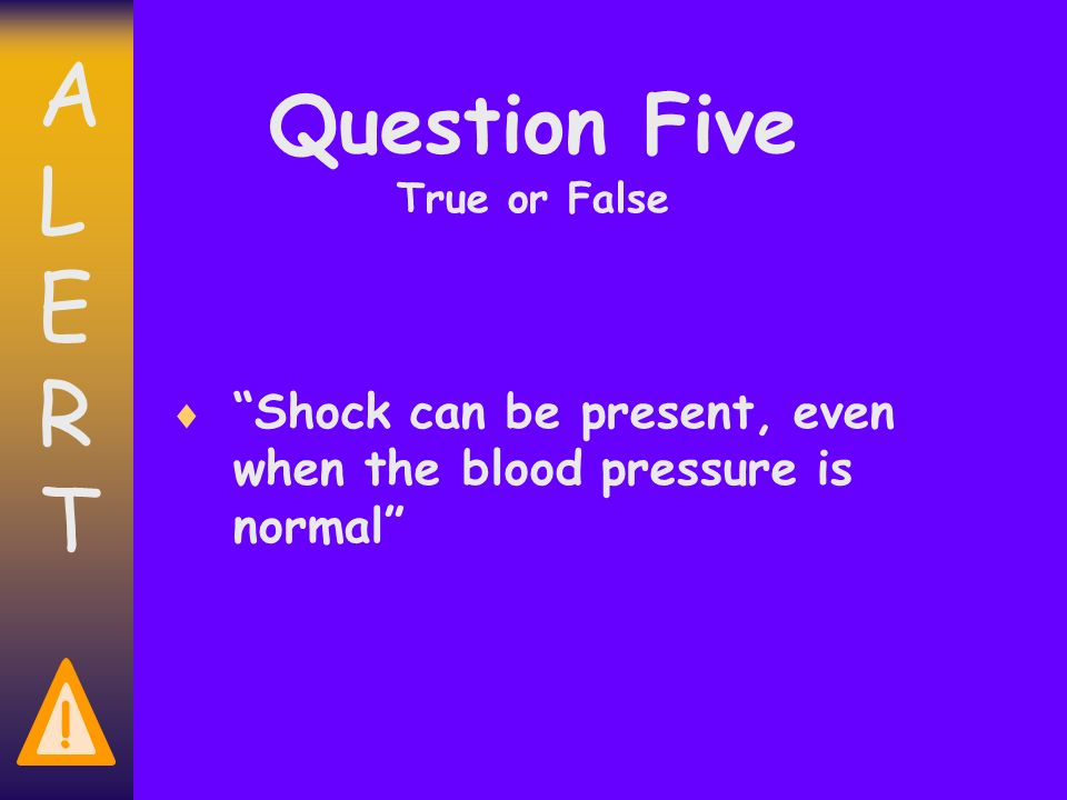 ALERTALERT ! Question Five True or False Shock can be present, even when the blood pressure is normal