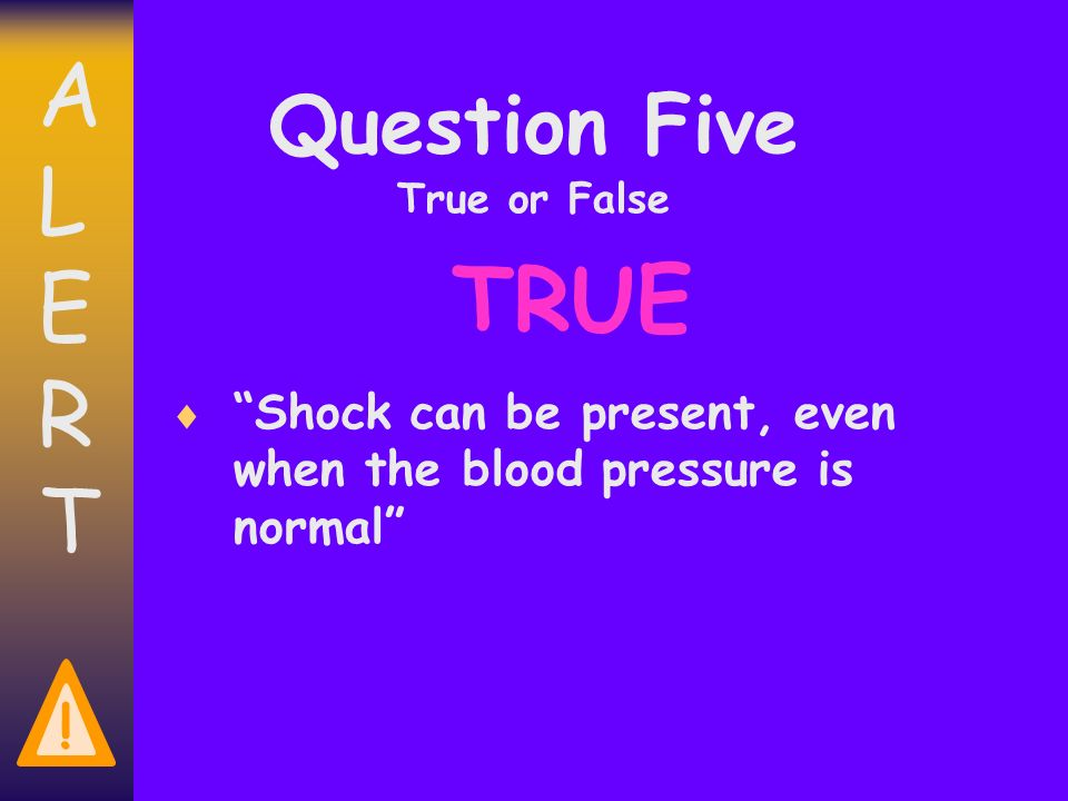 ALERTALERT ! Question Five True or False Shock can be present, even when the blood pressure is normal TRUE