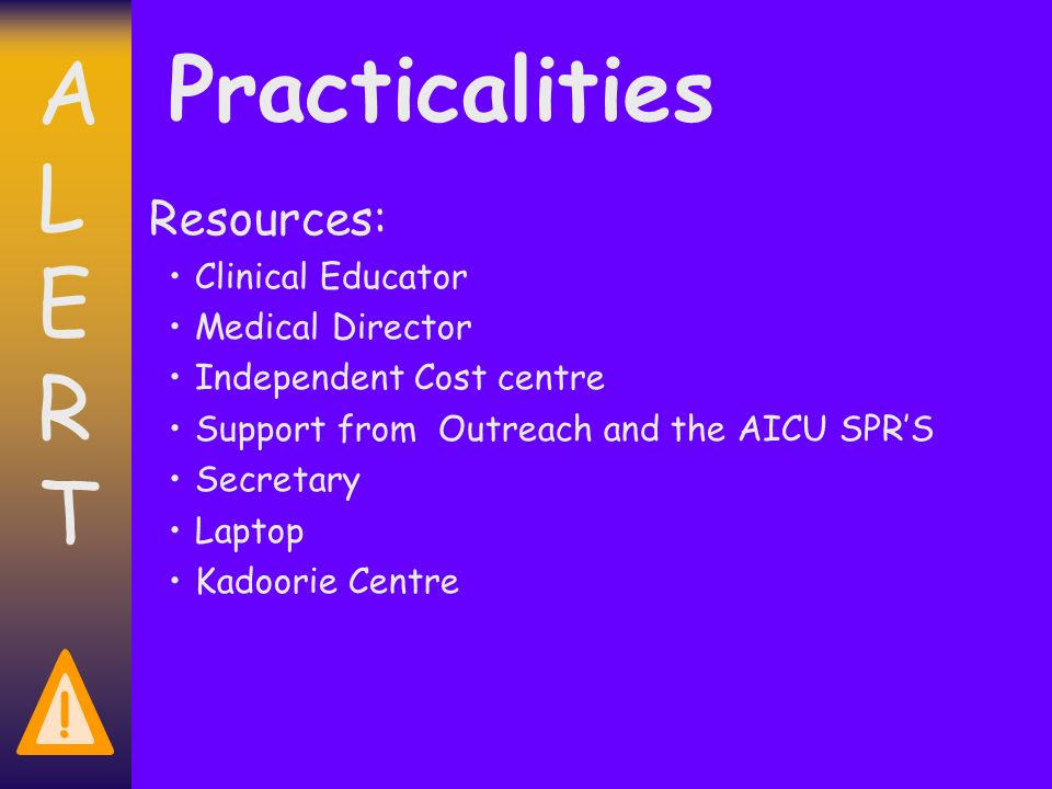 ALERTALERT ! Practicalities Resources: Clinical Educator Medical Director Independent Cost centre Support from Outreach and the AICU SPRS Secretary La