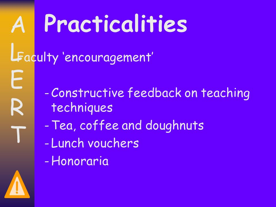 ALERTALERT ! Practicalities Faculty encouragement -Constructive feedback on teaching techniques -Tea, coffee and doughnuts -Lunch vouchers -Honoraria