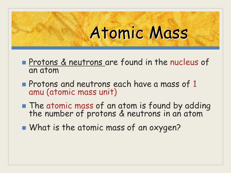 Atomic Mass Protons & neutrons are found in the nucleus of an atom Protons and neutrons each have a mass of 1 amu (atomic mass unit) The atomic mass o