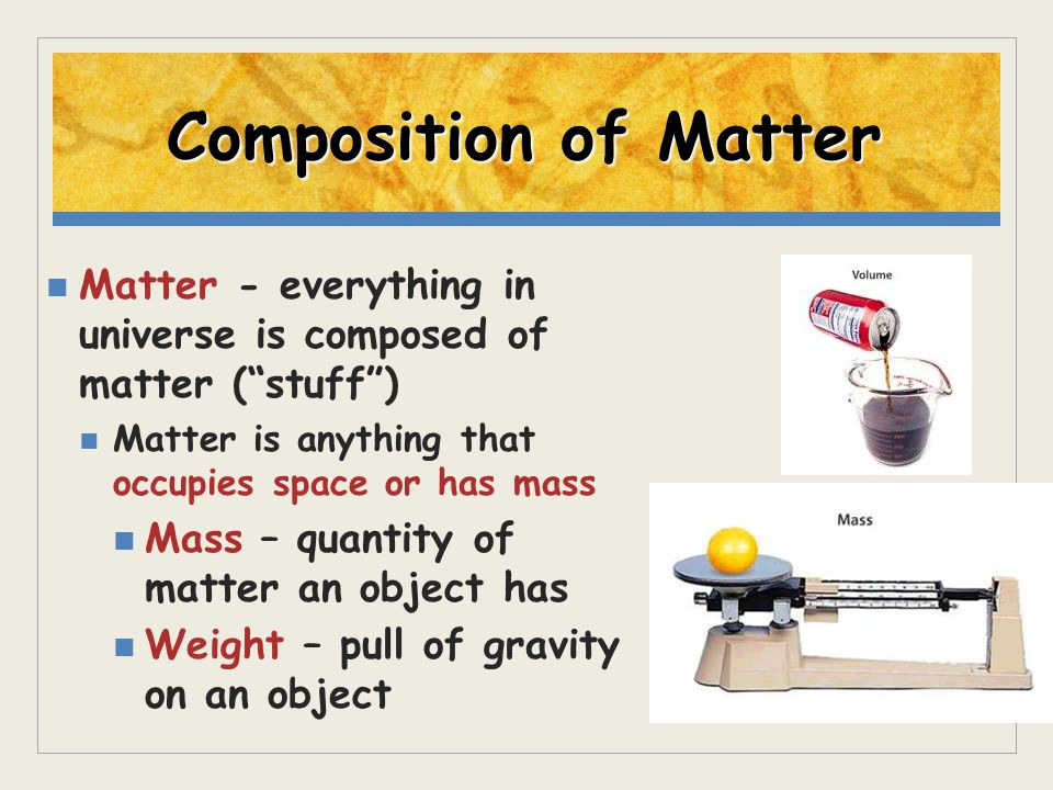 Composition of Matter Matter - everything in universe is composed of matter (stuff) Matter is anything that occupies space or has mass Mass – quantity