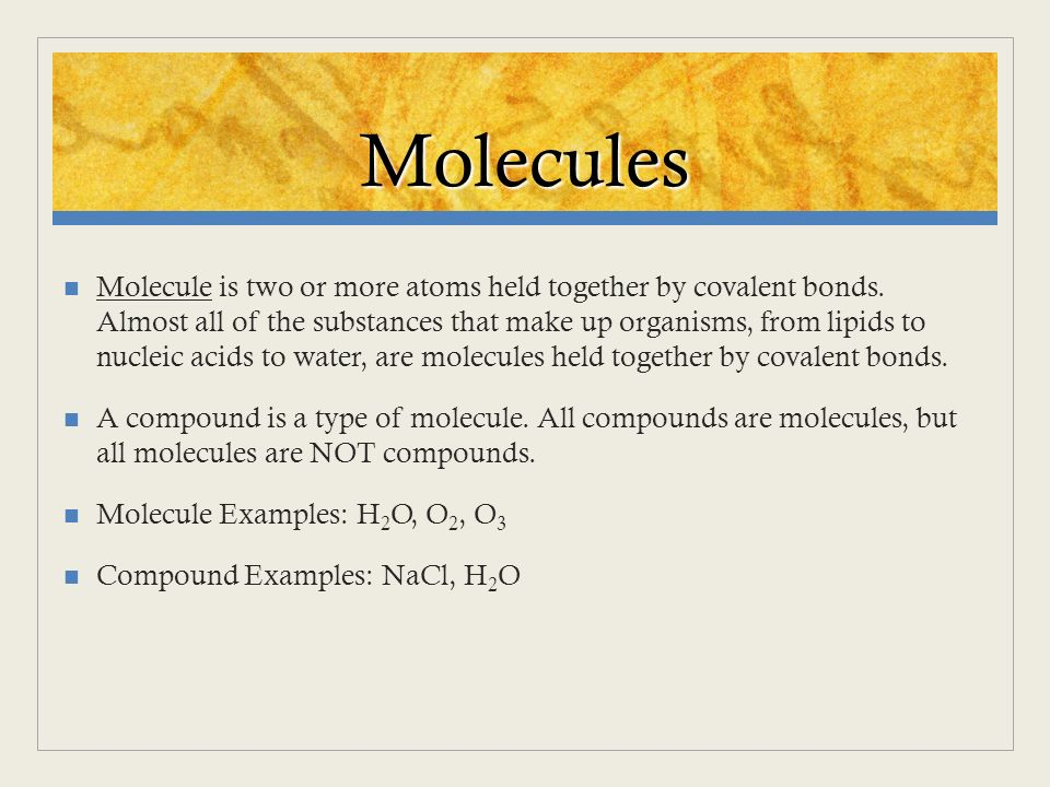 Molecules Molecule is two or more atoms held together by covalent bonds. Almost all of the substances that make up organisms, from lipids to nucleic a
