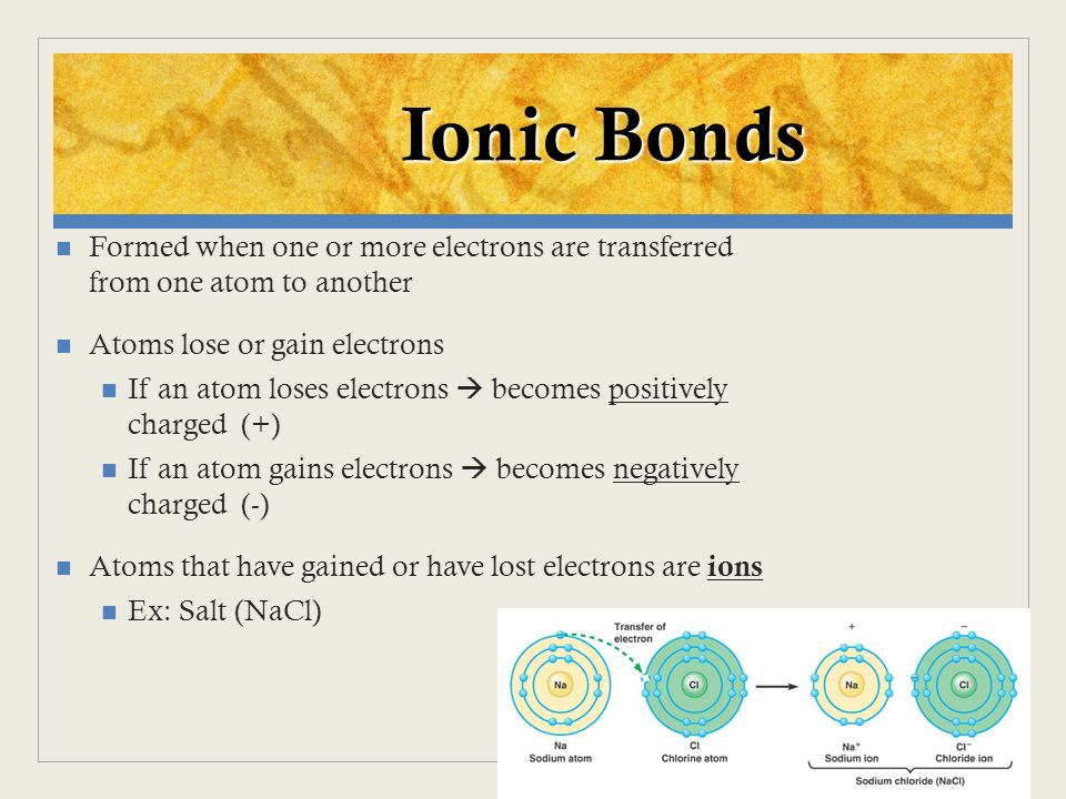 Formed when one or more electrons are transferred from one atom to another Atoms lose or gain electrons If an atom loses electrons becomes positively