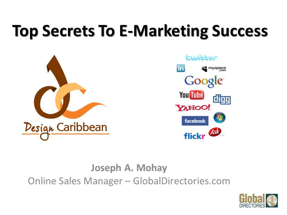 Top Secrets To E-Marketing Success Joseph A. Mohay Online Sales Manager – GlobalDirectories.com