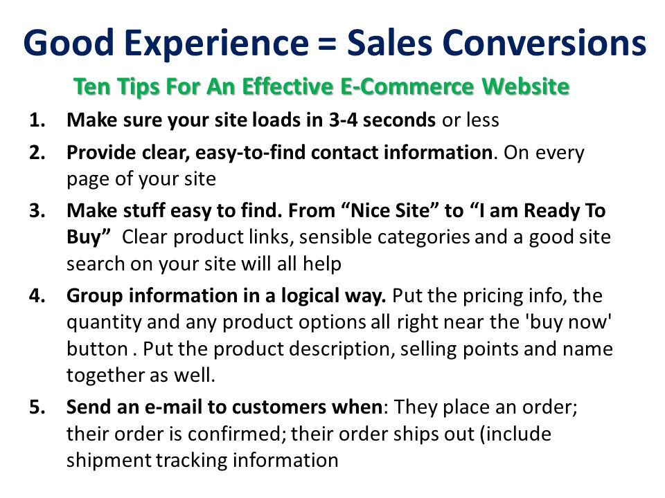 Good Experience = Sales Conversions Ten Tips For An Effective E-Commerce Website 1.Make sure your site loads in 3-4 seconds or less 2.Provide clear, e