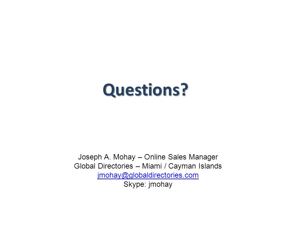Questions? Joseph A. Mohay – Online Sales Manager Global Directories – Miami / Cayman Islands jmohay@globaldirectories.com Skype: jmohay