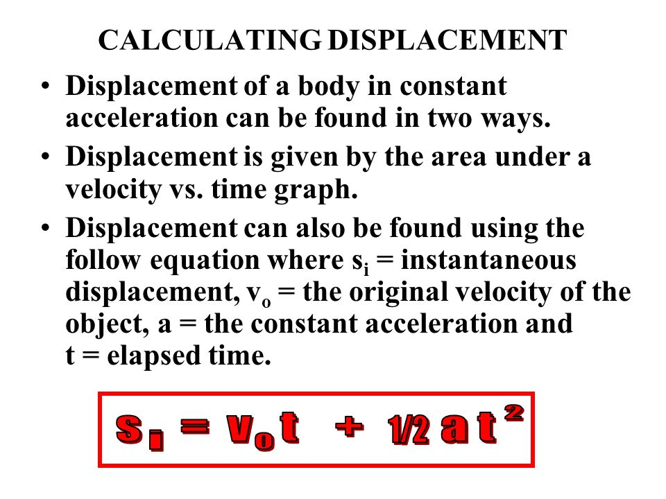 CALCULATING DISPLACEMENT Displacement of a body in constant acceleration can be found in two ways. Displacement is given by the area under a velocity