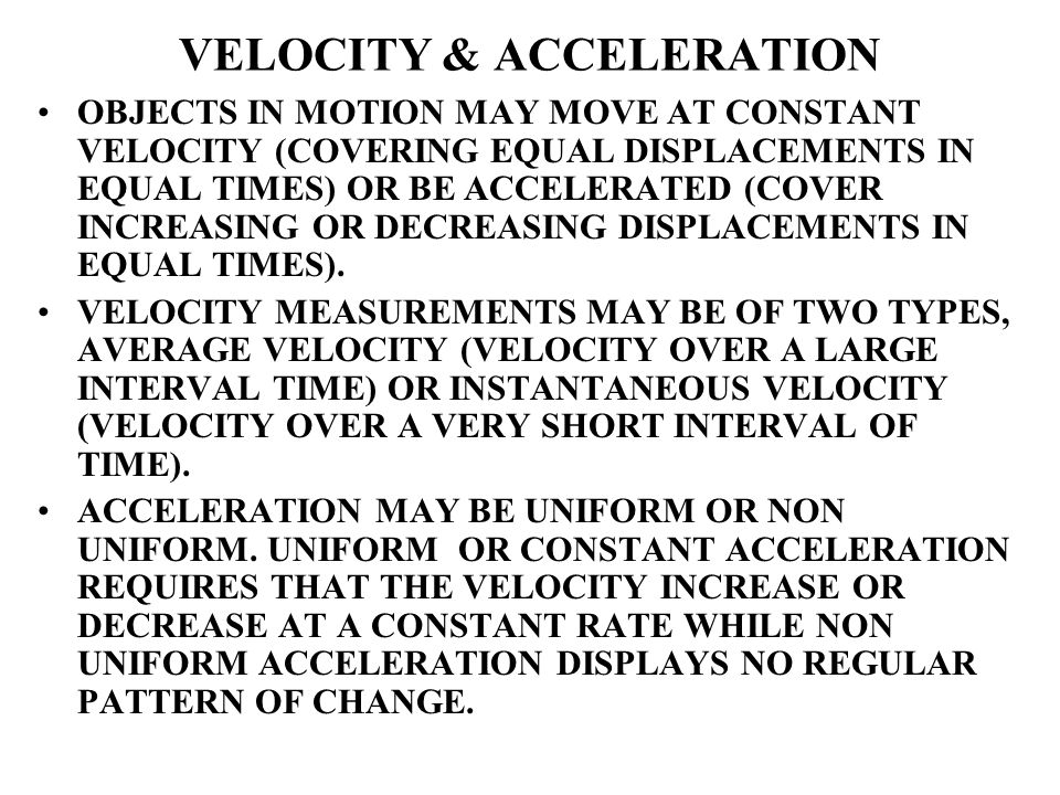 VELOCITY & ACCELERATION OBJECTS IN MOTION MAY MOVE AT CONSTANT VELOCITY (COVERING EQUAL DISPLACEMENTS IN EQUAL TIMES) OR BE ACCELERATED (COVER INCREAS