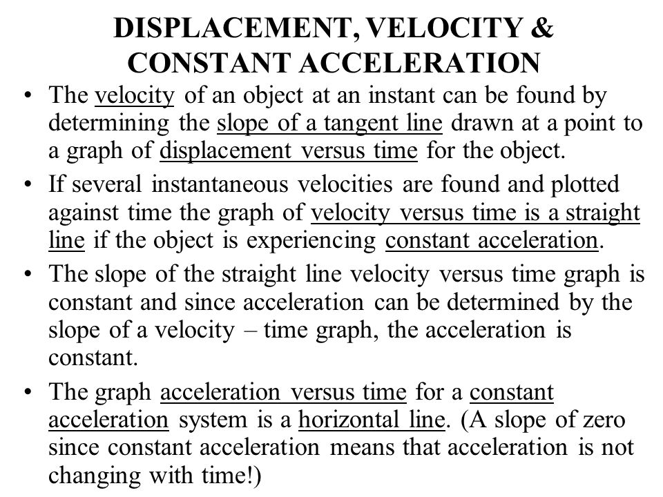 DISPLACEMENT, VELOCITY & CONSTANT ACCELERATION The velocity of an object at an instant can be found by determining the slope of a tangent line drawn a