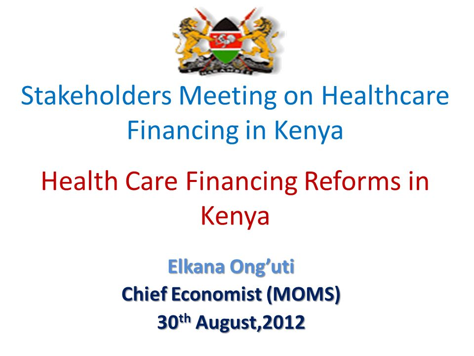 Stakeholders Meeting on Healthcare Financing in Kenya Health Care Financing Reforms in Kenya Elkana Onguti Chief Economist (MOMS) 30 th August,2012
