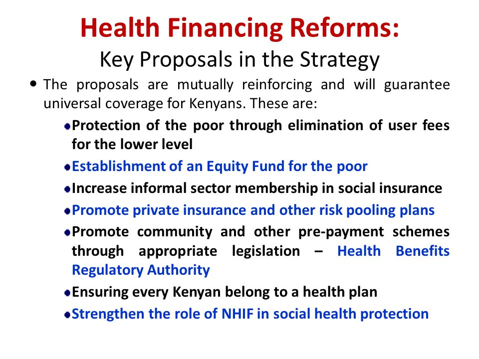 Health Financing Reforms: Key Proposals in the Strategy The proposals are mutually reinforcing and will guarantee universal coverage for Kenyans.