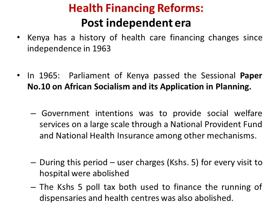Health Financing Reforms: Post independent era Kenya has a history of health care financing changes since independence in 1963 In 1965: Parliament of Kenya passed the Sessional Paper No.10 on African Socialism and its Application in Planning.
