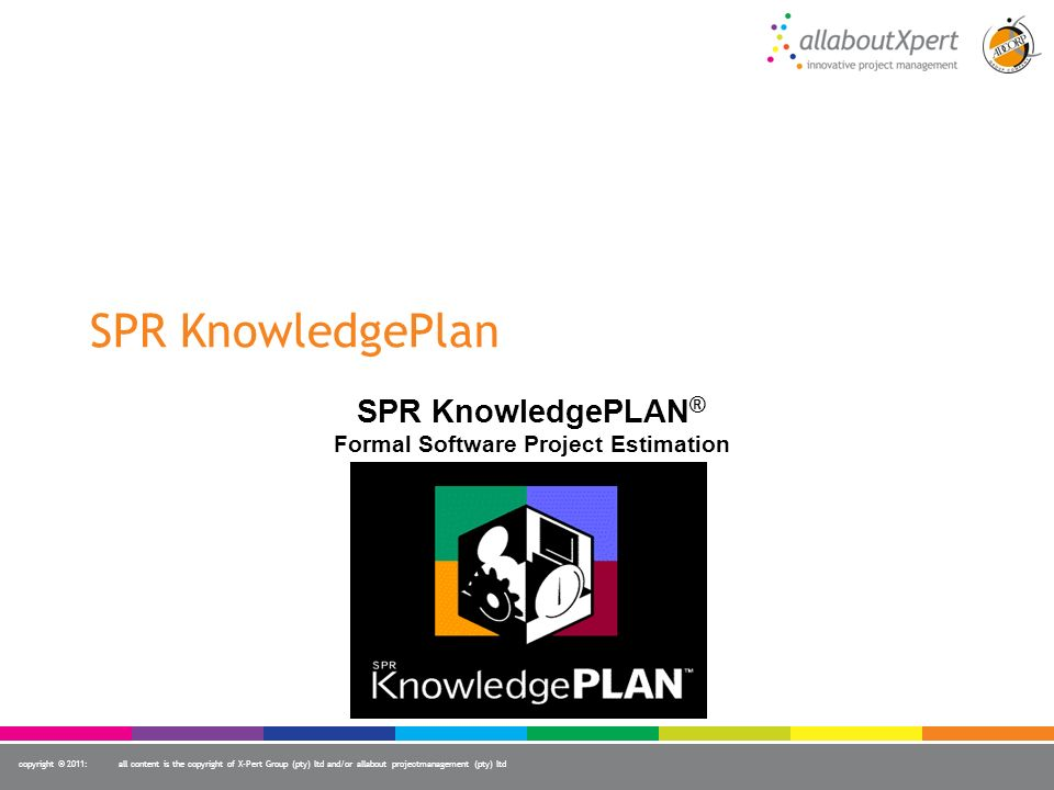 copyright © 2011:all content is the copyright of X-Pert Group (pty) ltd and/or allabout projectmanagement (pty) ltd SPR KnowledgePlan SPR KnowledgePLA
