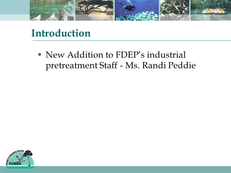 Introduction New Addition to FDEPs industrial pretreatment Staff - Ms. Randi Peddie
