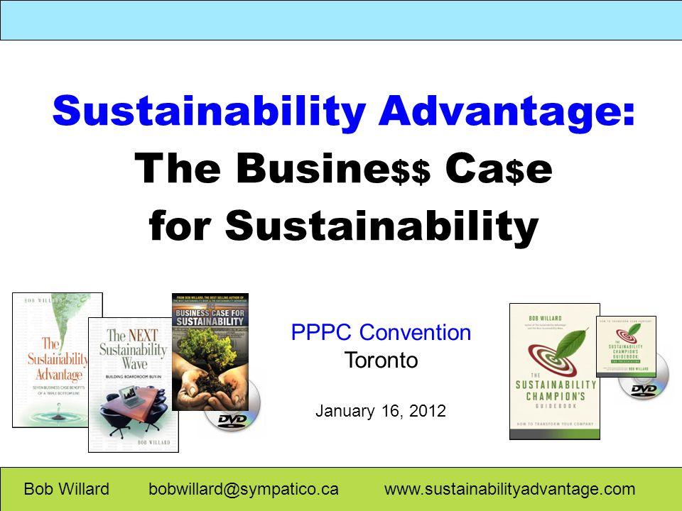 Sustainability Advantage: The Busine $$ Ca $ e for Sustainability Bob Willard bobwillard@sympatico.ca www.sustainabilityadvantage.com PPPC Convention