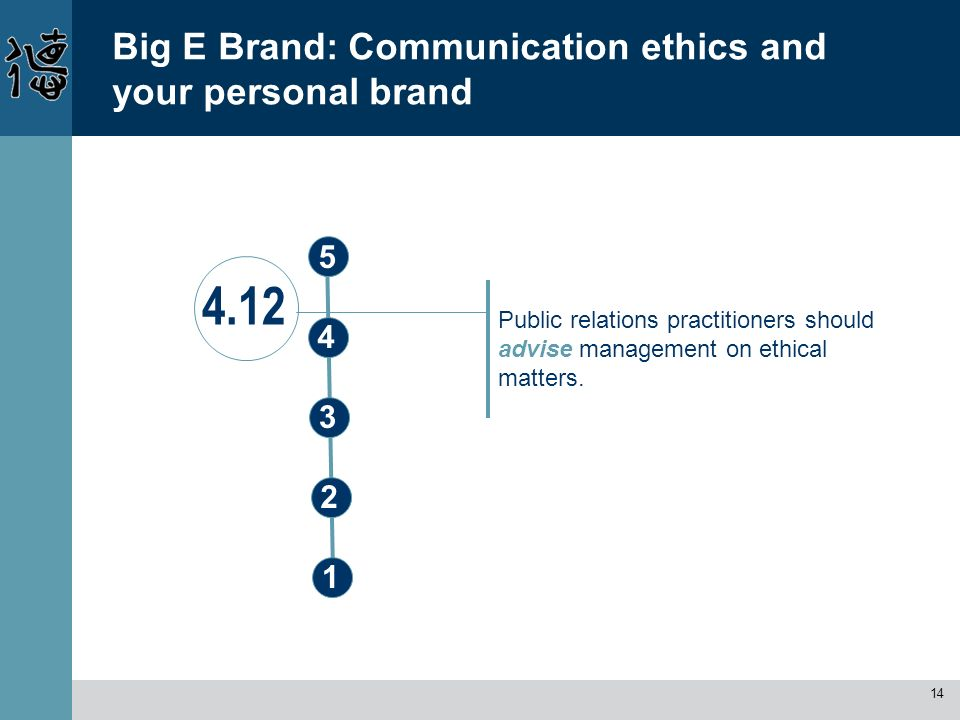 14 Big E Brand: Communication ethics and your personal brand Public relations practitioners should advise management on ethical matters. 4.12 1 5 3 2