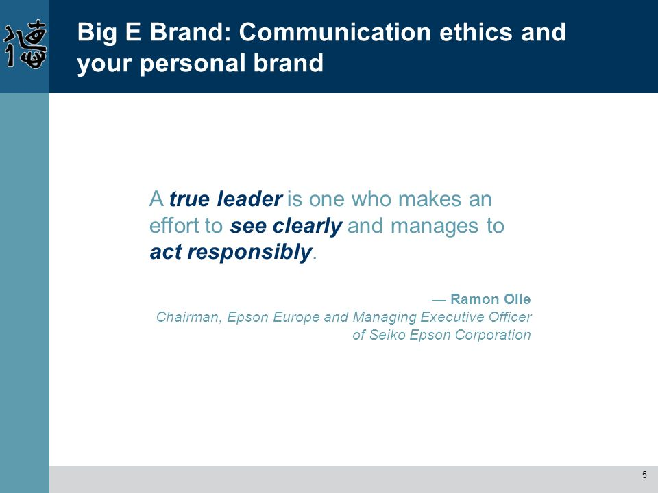 5 Big E Brand: Communication ethics and your personal brand A true leader is one who makes an effort to see clearly and manages to act responsibly. Ra