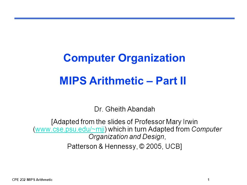 CPE 232 MIPS Arithmetic1 Computer Organization MIPS Arithmetic – Part II Dr. Gheith Abandah [Adapted from the slides of Professor Mary Irwin (www.cse.