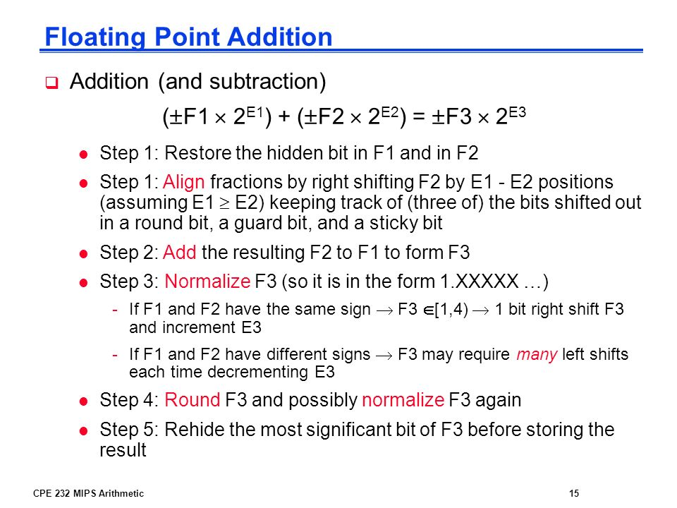 CPE 232 MIPS Arithmetic15 Floating Point Addition Addition (and subtraction) ( F1 2 E1 ) + ( F2 2 E2 ) = F3 2 E3 l Step 1: Restore the hidden bit in F