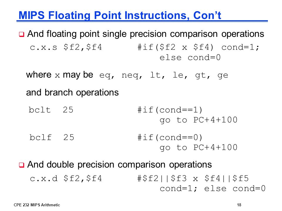 CPE 232 MIPS Arithmetic18 MIPS Floating Point Instructions, Cont And floating point single precision comparison operations c.x.s $f2,$f4 #if($f2 x $f4