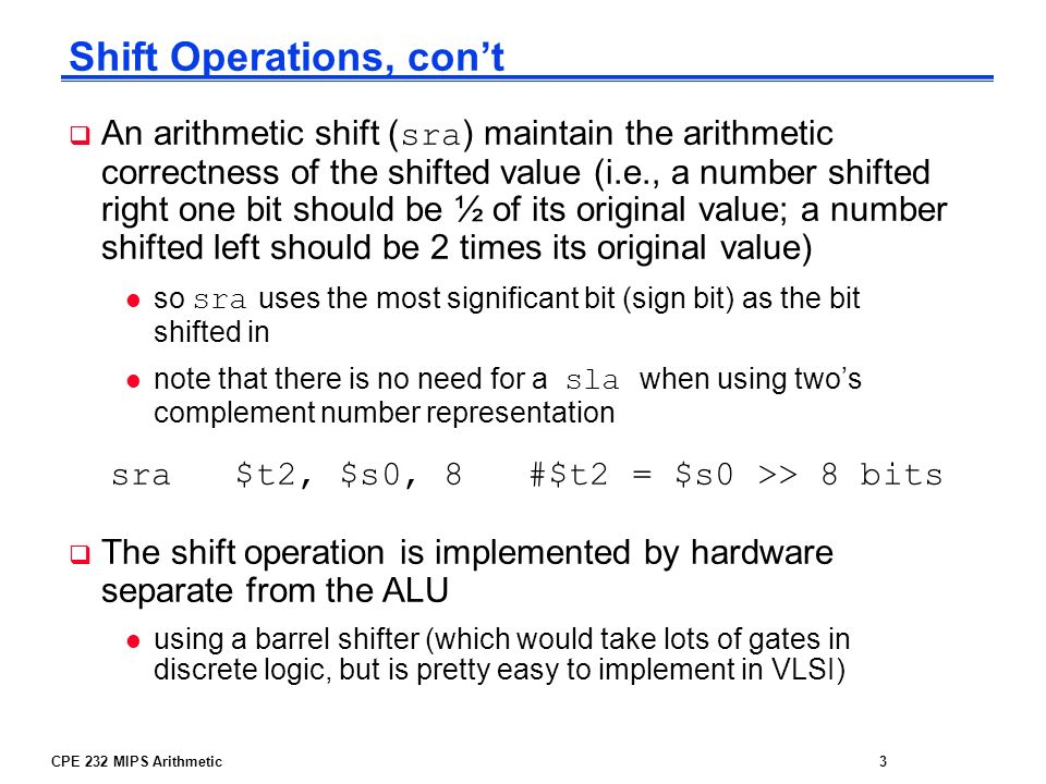 CPE 232 MIPS Arithmetic3 Shift Operations, cont An arithmetic shift ( sra ) maintain the arithmetic correctness of the shifted value (i.e., a number s