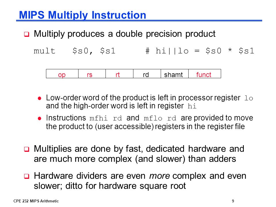 CPE 232 MIPS Arithmetic9 Multiply produces a double precision product mult $s0, $s1 # hi||lo = $s0 * $s1 Low-order word of the product is left in proc