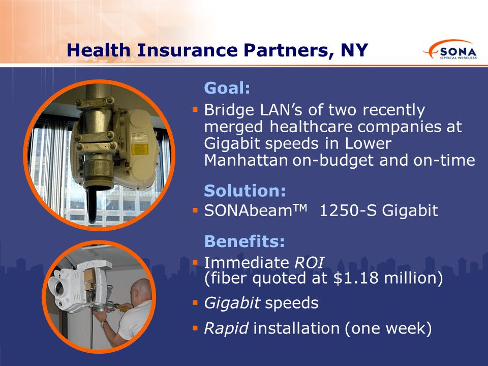 Health Insurance Partners, NY Solution: SONAbeam TM 1250-S Gigabit Benefits: Immediate ROI (fiber quoted at $1.18 million) Gigabit speeds Rapid instal