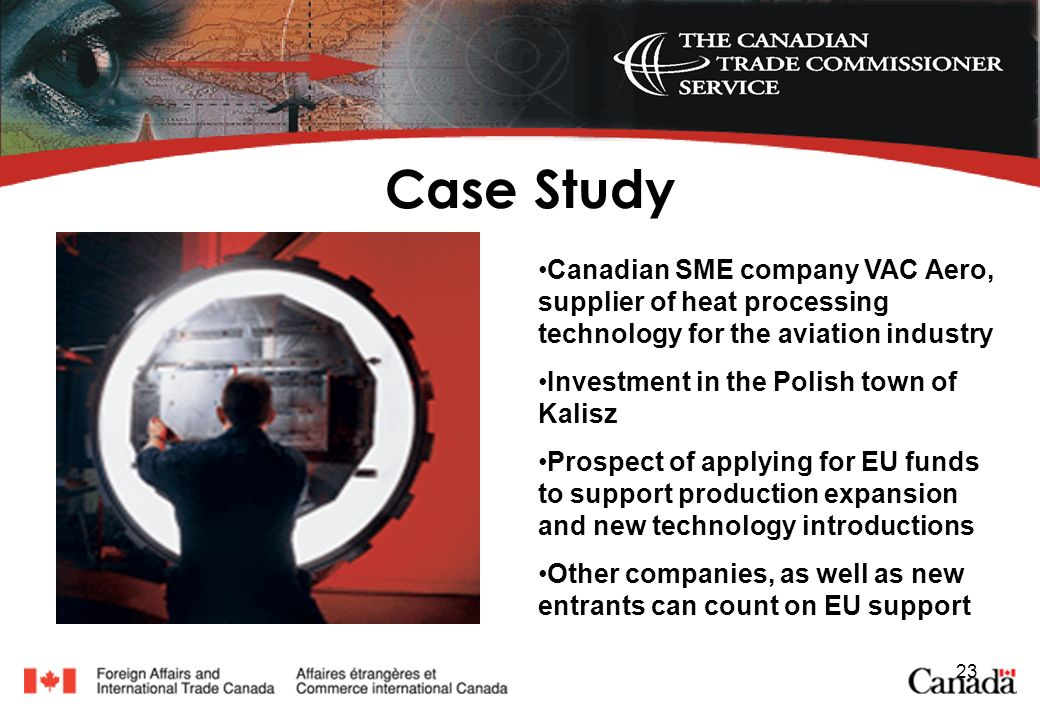 23 Case Study Canadian SME company VAC Aero, supplier of heat processing technology for the aviation industry Investment in the Polish town of Kalisz Prospect of applying for EU funds to support production expansion and new technology introductions Other companies, as well as new entrants can count on EU support