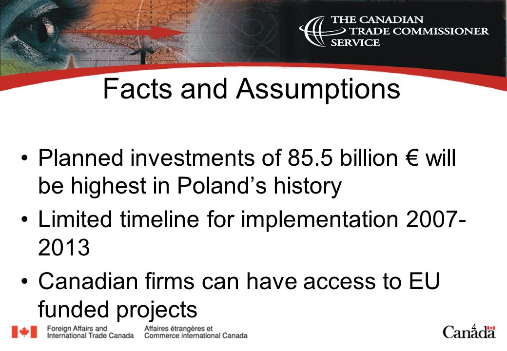 4 Facts and Assumptions Planned investments of 85.5 billion will be highest in Polands history Limited timeline for implementation 2007- 2013 Canadian firms can have access to EU funded projects