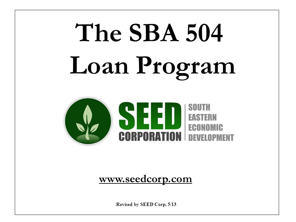 The SBA 504 Loan Program Revised by SEED Corp. 5/13 www.seedcorp.com