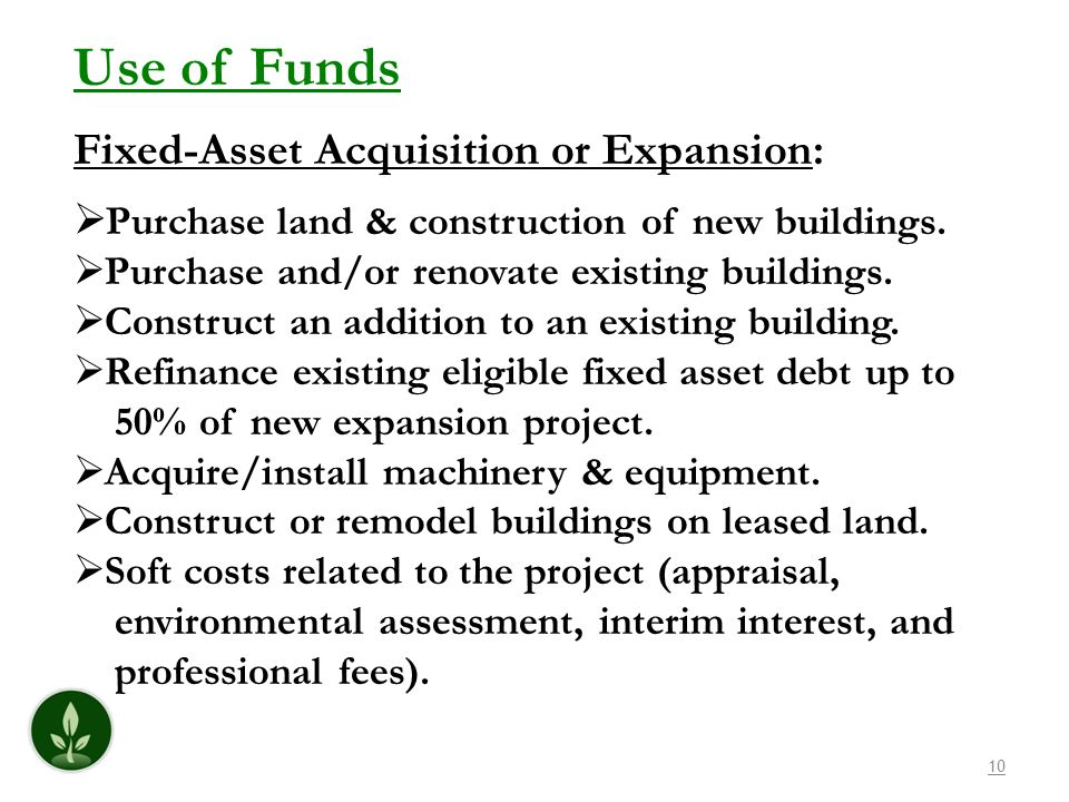 10 Use of Funds Fixed-Asset Acquisition or Expansion: Purchase land & construction of new buildings. Purchase and/or renovate existing buildings. Cons