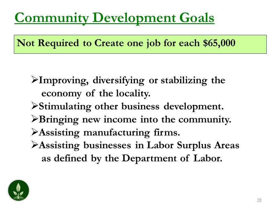 16 Community Development Goals Improving, diversifying or stabilizing the economy of the locality. Stimulating other business development. Bringing ne