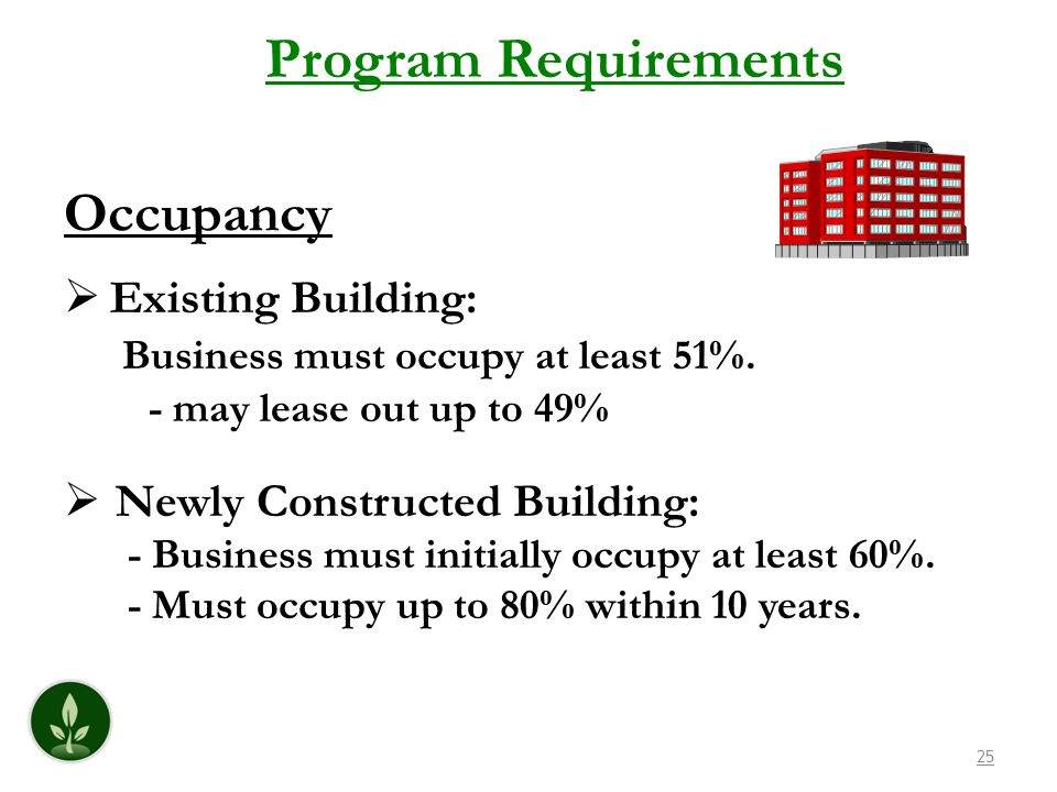 25 Program Requirements Existing Building: Business must occupy at least 51%. - may lease out up to 49% Newly Constructed Building: - Business must in