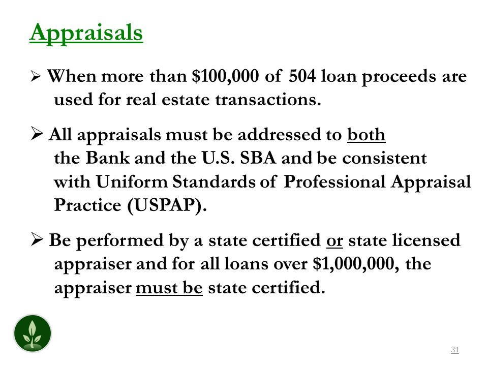 31 Appraisals When more than $100,000 of 504 loan proceeds are used for real estate transactions. All appraisals must be addressed to both the Bank an